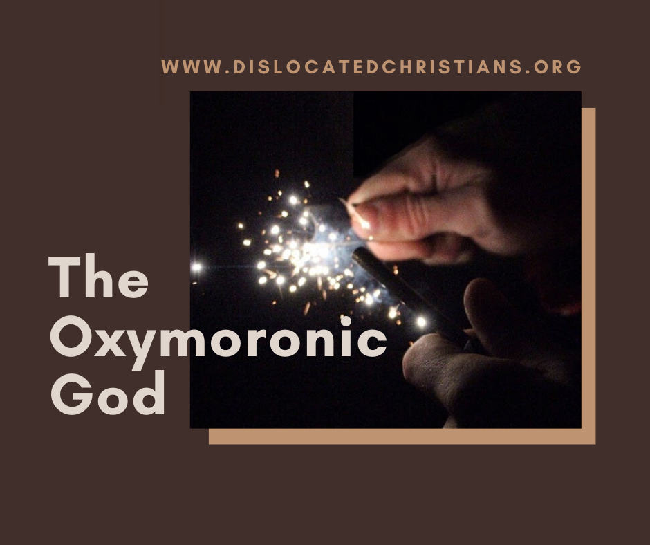 The Oxymoronic God, opposing terms, like flints, strike each other to create sparks that allow us to see God more clearly