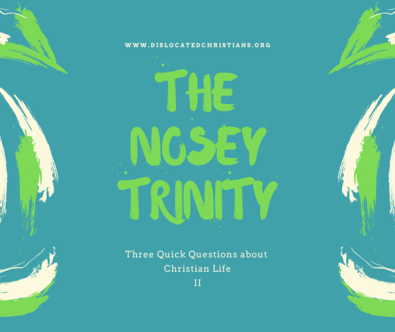 Nosey Trinity 2, Three Quick Questions about Christian Life Dislocated Christians
